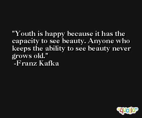 Youth is happy because it has the capacity to see beauty. Anyone who keeps the ability to see beauty never grows old. -Franz Kafka