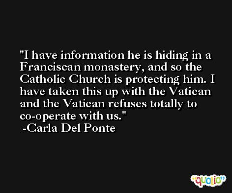 I have information he is hiding in a Franciscan monastery, and so the Catholic Church is protecting him. I have taken this up with the Vatican and the Vatican refuses totally to co-operate with us. -Carla Del Ponte
