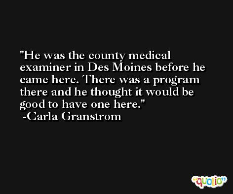 He was the county medical examiner in Des Moines before he came here. There was a program there and he thought it would be good to have one here. -Carla Granstrom