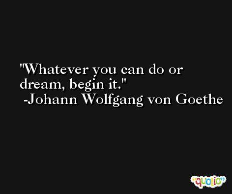 Whatever you can do or dream, begin it. -Johann Wolfgang von Goethe