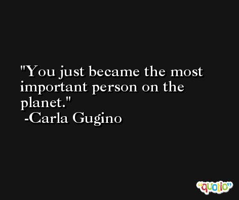 You just became the most important person on the planet. -Carla Gugino