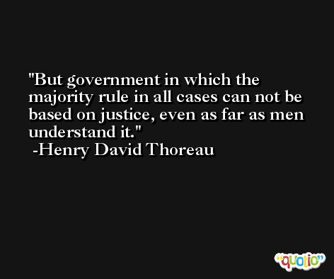 But government in which the majority rule in all cases can not be based on justice, even as far as men understand it. -Henry David Thoreau