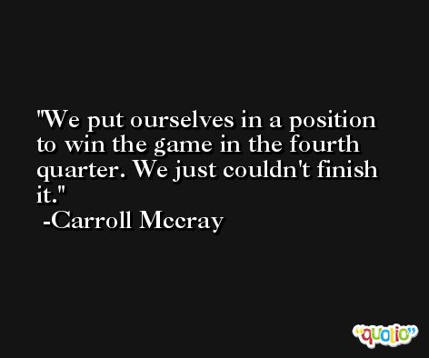 We put ourselves in a position to win the game in the fourth quarter. We just couldn't finish it. -Carroll Mccray