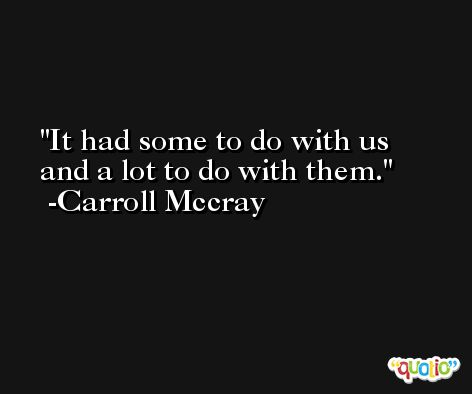 It had some to do with us and a lot to do with them. -Carroll Mccray