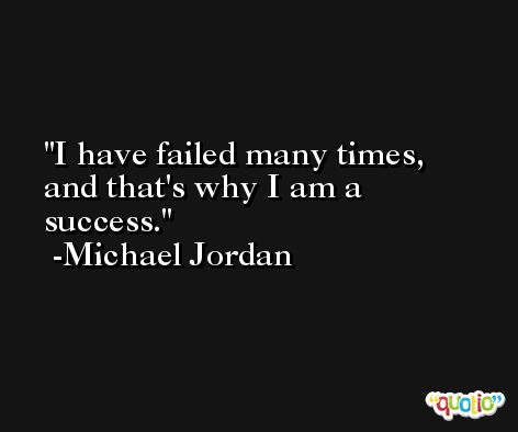 I have failed many times, and that's why I am a success. -Michael Jordan