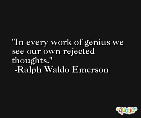 In every work of genius we see our own rejected thoughts. -Ralph Waldo Emerson