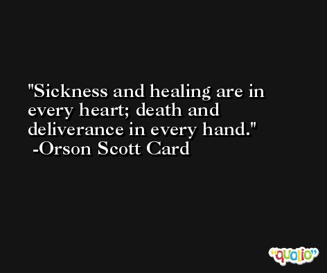 Sickness and healing are in every heart; death and deliverance in every hand. -Orson Scott Card