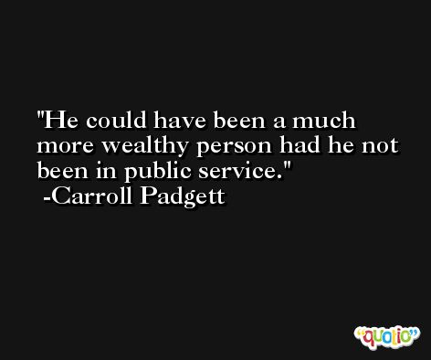 He could have been a much more wealthy person had he not been in public service. -Carroll Padgett