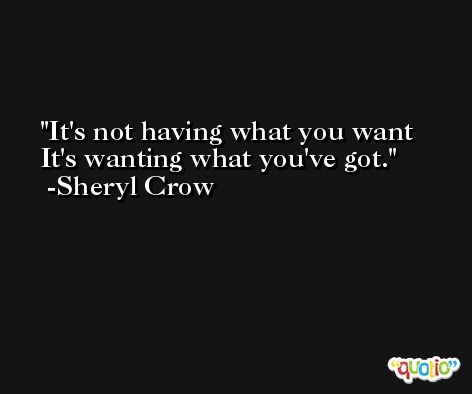 It's not having what you want It's wanting what you've got. -Sheryl Crow