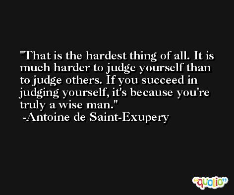 That is the hardest thing of all. It is much harder to judge yourself than to judge others. If you succeed in judging yourself, it's because you're truly a wise man. -Antoine de Saint-Exupery