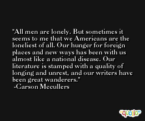 All men are lonely. But sometimes it seems to me that we Americans are the loneliest of all. Our hunger for foreign places and new ways has been with us almost like a national disease. Our literature is stamped with a quality of longing and unrest, and our writers have been great wanderers. -Carson Mccullers
