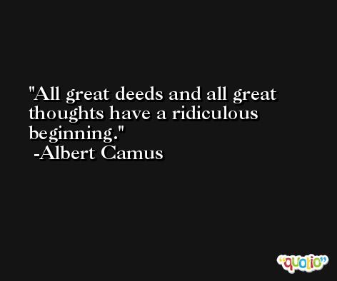 All great deeds and all great thoughts have a ridiculous beginning. -Albert Camus