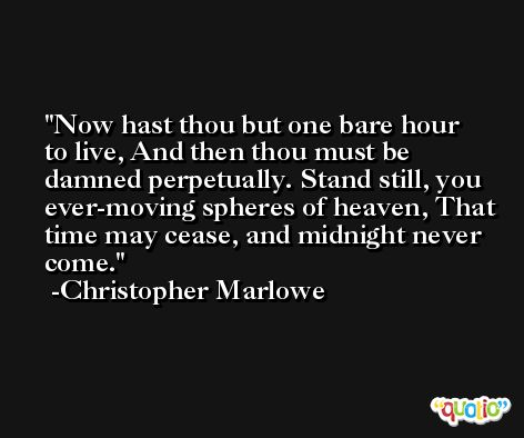 Now hast thou but one bare hour to live, And then thou must be damned perpetually. Stand still, you ever-moving spheres of heaven, That time may cease, and midnight never come. -Christopher Marlowe
