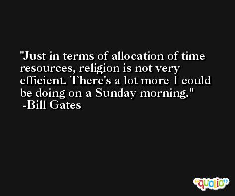 Just in terms of allocation of time resources, religion is not very efficient. There's a lot more I could be doing on a Sunday morning. -Bill Gates