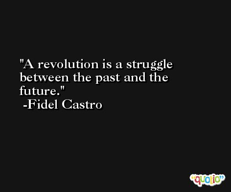 A revolution is a struggle between the past and the future. -Fidel Castro