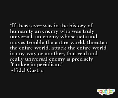 If there ever was in the history of humanity an enemy who was truly universal, an enemy whose acts and moves trouble the entire world, threaten the entire world, attack the entire world in any way or another, that real and really universal enemy is precisely Yankee imperialism. -Fidel Castro