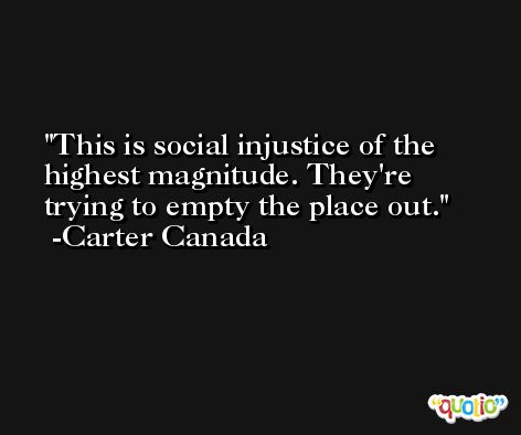 This is social injustice of the highest magnitude. They're trying to empty the place out. -Carter Canada