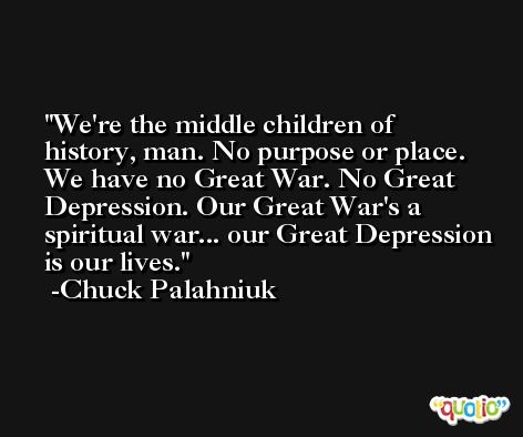 We're the middle children of history, man. No purpose or place. We have no Great War. No Great Depression. Our Great War's a spiritual war... our Great Depression is our lives. -Chuck Palahniuk