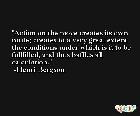 Action on the move creates its own route; creates to a very great extent the conditions under which is it to be fullfilled, and thus baffles all calculation. -Henri Bergson