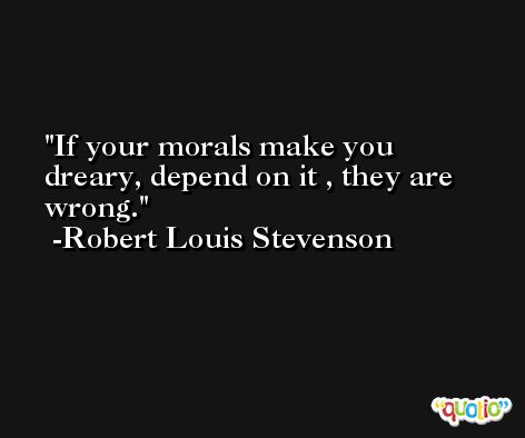 If your morals make you dreary, depend on it , they are wrong. -Robert Louis Stevenson