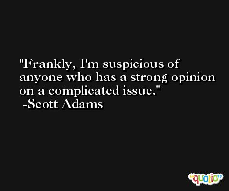 Frankly, I'm suspicious of anyone who has a strong opinion on a complicated issue. -Scott Adams