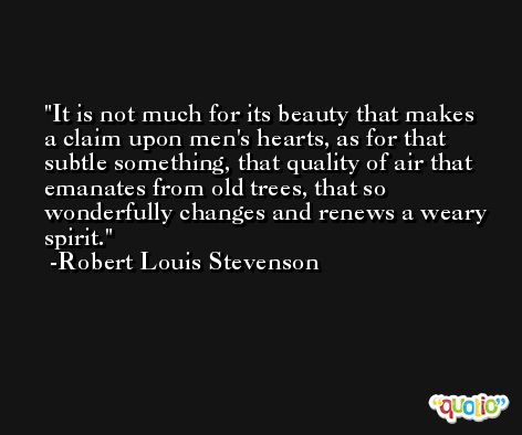 It is not much for its beauty that makes a claim upon men's hearts, as for that subtle something, that quality of air that emanates from old trees, that so wonderfully changes and renews a weary spirit. -Robert Louis Stevenson