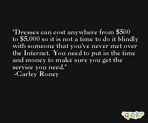 Dresses can cost anywhere from $500 to $5,000 so it is not a time to do it blindly with someone that you've never met over the Internet. You need to put in the time and money to make sure you get the service you need. -Carley Roney