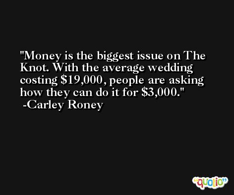 Money is the biggest issue on The Knot. With the average wedding costing $19,000, people are asking how they can do it for $3,000. -Carley Roney