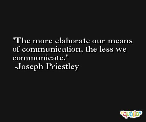 The more elaborate our means of communication, the less we communicate. -Joseph Priestley