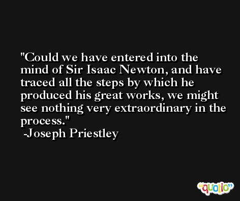 Could we have entered into the mind of Sir Isaac Newton, and have traced all the steps by which he produced his great works, we might see nothing very extraordinary in the process. -Joseph Priestley