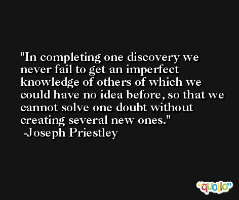 In completing one discovery we never fail to get an imperfect knowledge of others of which we could have no idea before, so that we cannot solve one doubt without creating several new ones. -Joseph Priestley