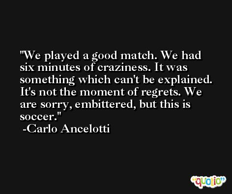 We played a good match. We had six minutes of craziness. It was something which can't be explained. It's not the moment of regrets. We are sorry, embittered, but this is soccer. -Carlo Ancelotti