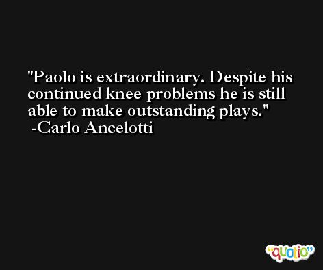Paolo is extraordinary. Despite his continued knee problems he is still able to make outstanding plays. -Carlo Ancelotti