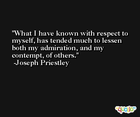 What I have known with respect to myself, has tended much to lessen both my admiration, and my contempt, of others. -Joseph Priestley