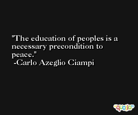 The education of peoples is a necessary precondition to peace. -Carlo Azeglio Ciampi