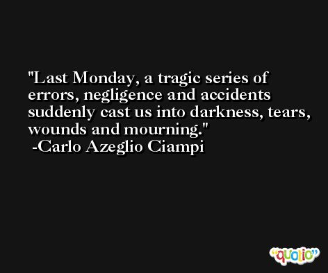 Last Monday, a tragic series of errors, negligence and accidents suddenly cast us into darkness, tears, wounds and mourning. -Carlo Azeglio Ciampi