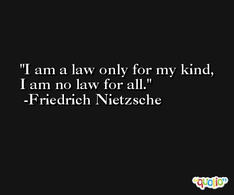 I am a law only for my kind, I am no law for all. -Friedrich Nietzsche