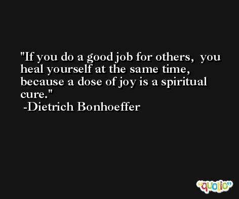 If you do a good job for others,  you heal yourself at the same time, because a dose of joy is a spiritual cure. -Dietrich Bonhoeffer