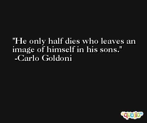 He only half dies who leaves an image of himself in his sons. -Carlo Goldoni