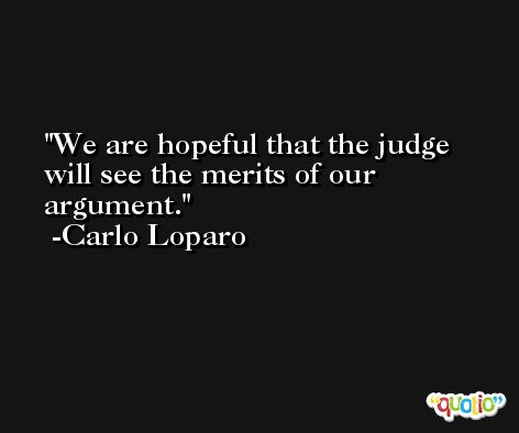 We are hopeful that the judge will see the merits of our argument. -Carlo Loparo