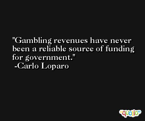 Gambling revenues have never been a reliable source of funding for government. -Carlo Loparo