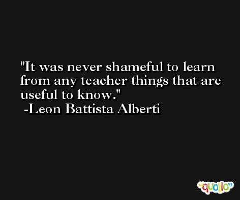 It was never shameful to learn from any teacher things that are useful to know. -Leon Battista Alberti