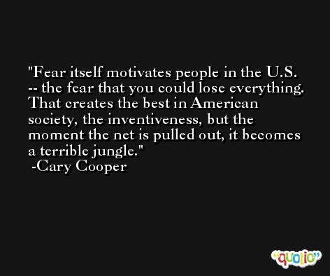 Fear itself motivates people in the U.S. -- the fear that you could lose everything. That creates the best in American society, the inventiveness, but the moment the net is pulled out, it becomes a terrible jungle. -Cary Cooper