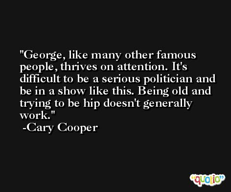 George, like many other famous people, thrives on attention. It's difficult to be a serious politician and be in a show like this. Being old and trying to be hip doesn't generally work. -Cary Cooper