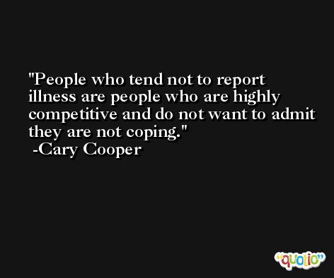 People who tend not to report illness are people who are highly competitive and do not want to admit they are not coping. -Cary Cooper