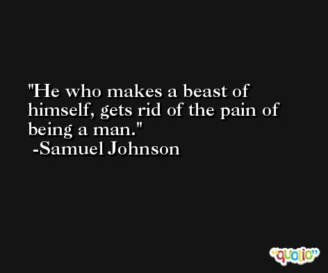 He who makes a beast of himself, gets rid of the pain of being a man. -Samuel Johnson