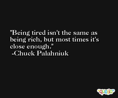 Being tired isn't the same as being rich, but most times it's close enough. -Chuck Palahniuk