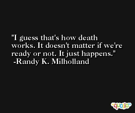 I guess that's how death works. It doesn't matter if we're ready or not. It just happens. -Randy K. Milholland