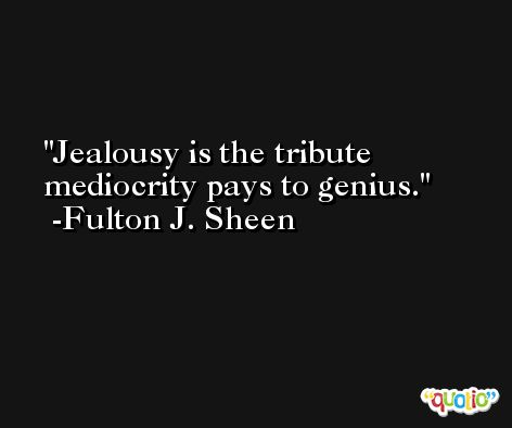 Jealousy is the tribute mediocrity pays to genius. -Fulton J. Sheen