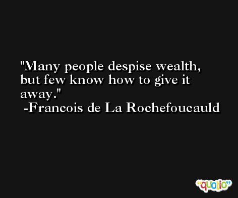 Many people despise wealth, but few know how to give it away. -Francois de La Rochefoucauld